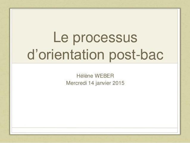 Le processus d'orientation post-bac Hélène WEBER Mercredi 14 janvier 2015
