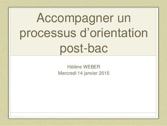 Accompagner un processus d'orientation post-bac Hélène WEBER Mercredi 14 janvier 2015