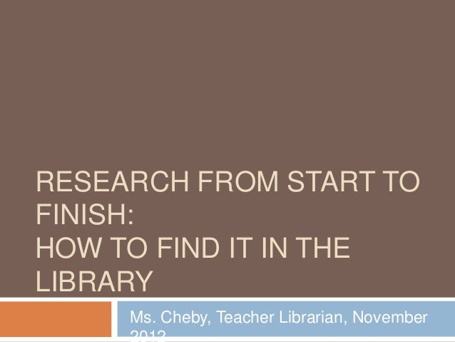 RESEARCH FROM START TOFINISH:HOW TO FIND IT IN THELIBRARYMs. Cheby, Teacher Librarian, November