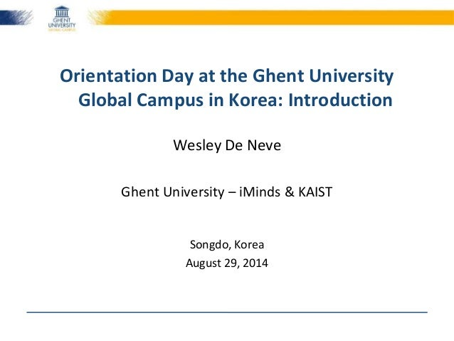 Orientation Day at the Ghent University  Global Campus in Korea: Introduction  Wesley De Neve  Ghent University – iMinds &...
