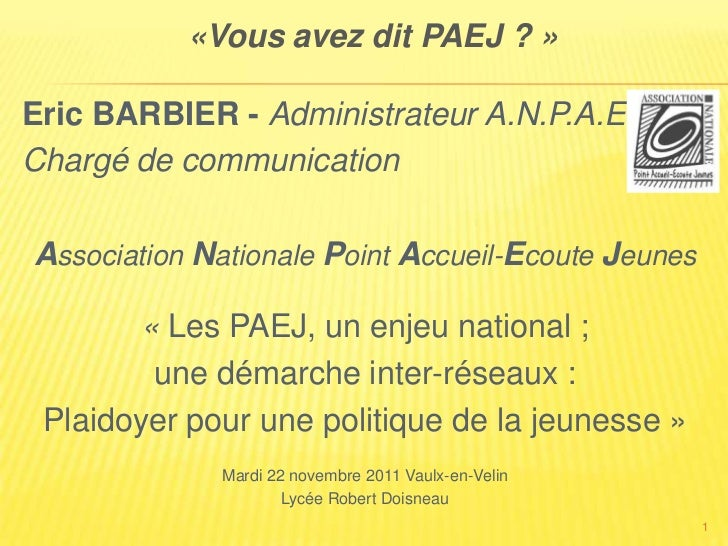 «Vous avez dit PAEJ ? »Eric BARBIER - Administrateur A.N.P.A.E.JChargé de communicationAssociation Nationale Point Accueil...