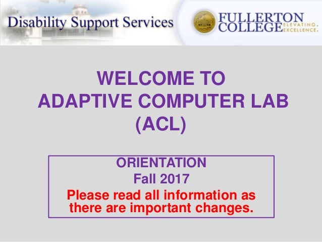 WELCOME TO ADAPTIVE COMPUTER LAB (ACL) ORIENTATION Fall 2017 Please read all information as there are important changes.