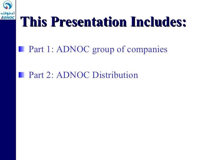 <ul><li>Part 1: ADNOC group of companies </li></ul><ul><li>Part 2: ADNOC Distribution </li></ul>This Presentation Includes...
