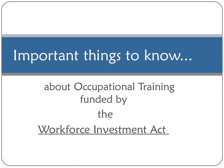 about Occupational Training funded by the Workforce Investment Act  Important things to know...