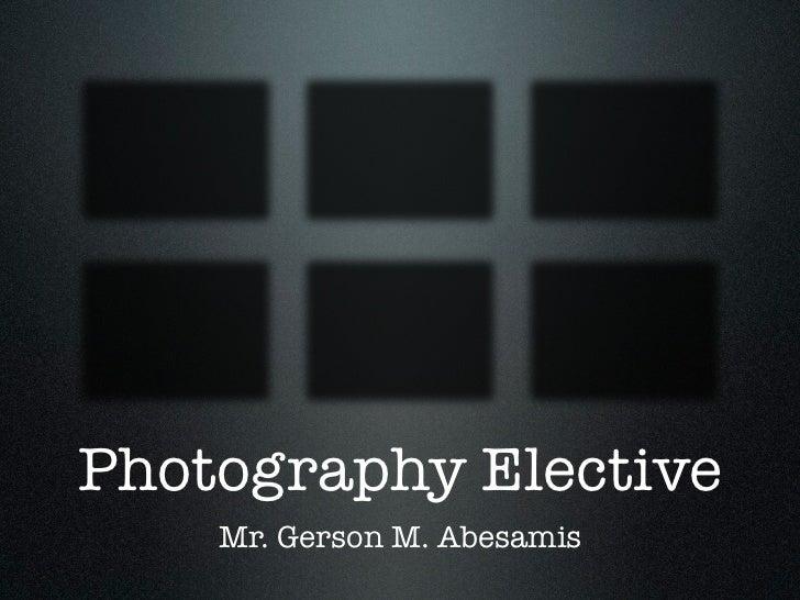 Photography Elective    Mr. Gerson M. Abesamis
