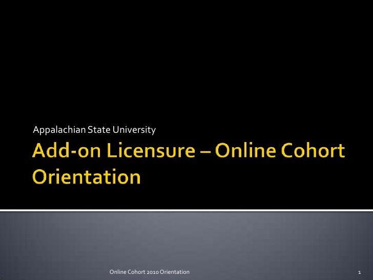 Add-on Licensure – Online CohortOrientation<br />Appalachian State University<br />1<br />Online Cohort 2010 Orientation<b...