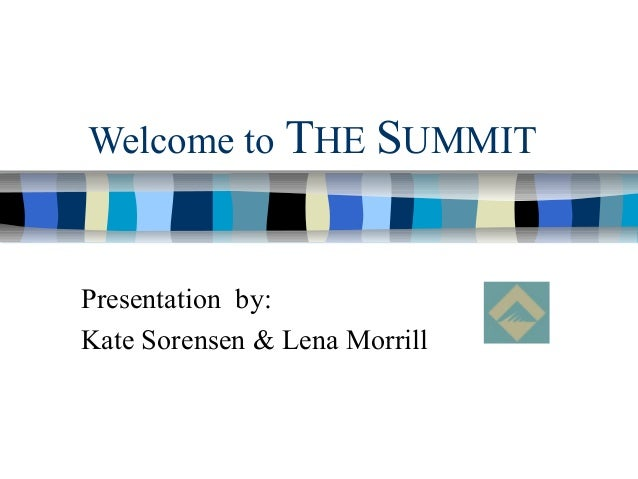 Welcome to THE SUMMIT Presentation by: Kate Sorensen & Lena Morrill