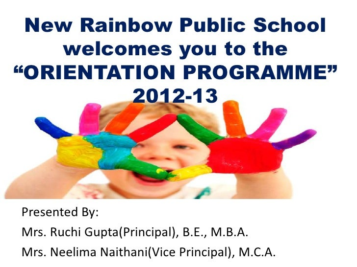 "New Rainbow Public School    welcomes you to the""ORIENTATION PROGRAMME""         2012-13Presented By:Mrs. Ruchi Gupta(Princ..."