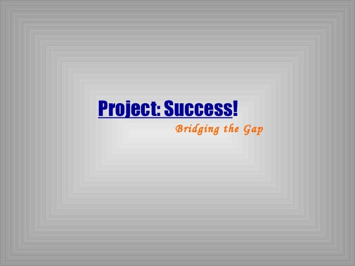 Project: Success!         Bridging the Gap
