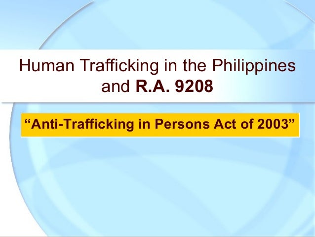 "Human Trafficking in the Philippinesand R.A. 9208""Anti-Trafficking in Persons Act of 2003""""Anti-Trafficking in Persons Act..."