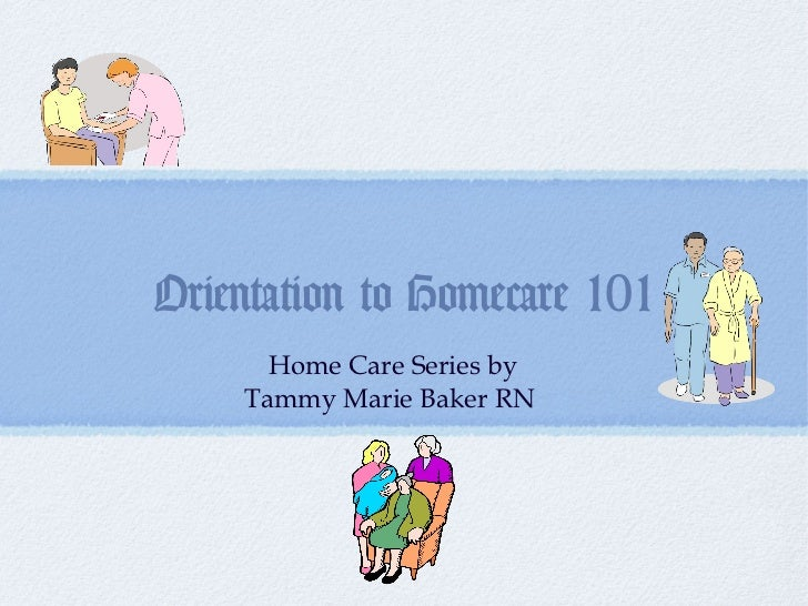 Orientation to Homecare 101      Home Care Series by    Tammy Marie Baker RN