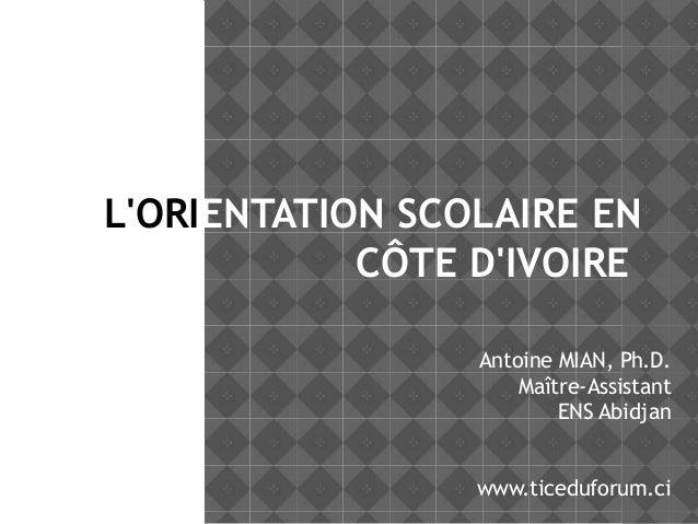 L'ORIENTATION SCOLAIRE EN CÔTE D'IVOIRE Antoine MIAN, Ph.D. Maître-Assistant ENS Abidjan www.ticeduforum.ci