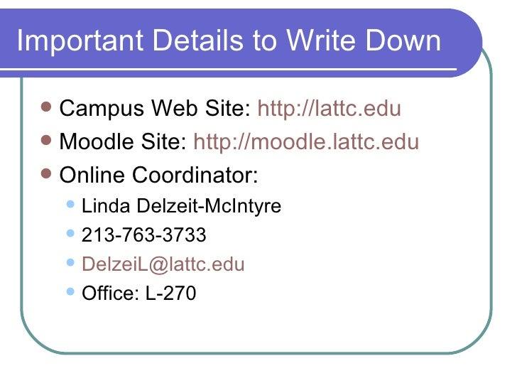 Important Details to Write Down <ul><li>Campus Web Site:  http://lattc.edu </li></ul><ul><li>Moodle Site:  http://moodle.l...