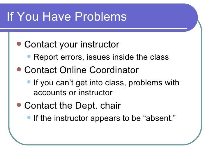If You Have Problems <ul><li>Contact your instructor </li></ul><ul><ul><li>Report errors, issues inside the class </li></u...