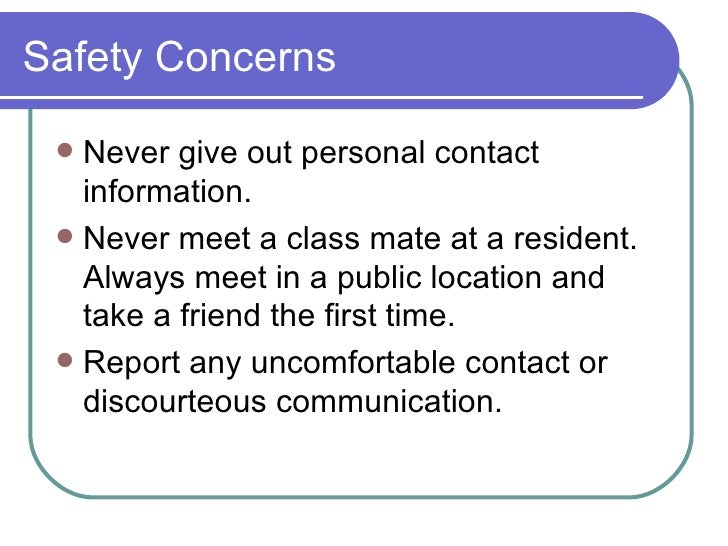 Safety Concerns <ul><li>Never give out personal contact information. </li></ul><ul><li>Never meet a class mate at a reside...