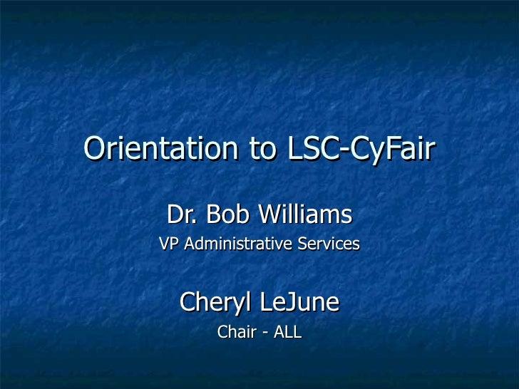Orientation to LSC-CyFair Dr. Bob Williams VP Administrative Services Cheryl LeJune Chair - ALL