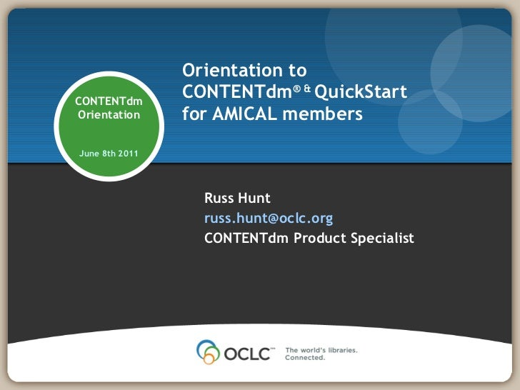 Orientation to  CONTENTdm ® &  QuickStart for AMICAL members Russ Hunt [email_address] CONTENTdm Product Specialist CONTEN...