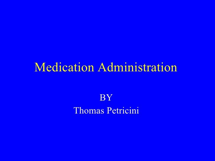 Medication Administration  BY  Thomas Petricini