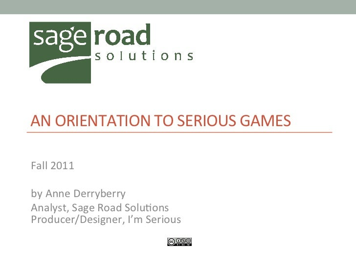 AN	  ORIENTATION	  TO	  SERIOUS	  GAMES	  	  Fall	  2011	  	  by	  Anne	  Derryberry	  Analyst,	  Sage	  Road	  Solu@ons	...
