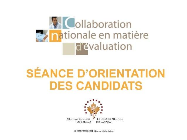 SÉANCE D'ORIENTATION DES CANDIDATS © CMC / MCC 2014 Séance d'orientation