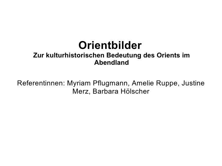 Orientbilder    Zur kulturhistorischen Bedeutung des Orients im                       AbendlandReferentinnen: Myriam Pflug...