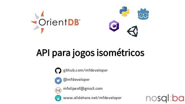 API para jogos isométricos github.com/mfdeveloper @mfdeveloper mfelipeof@gmail.com www.slidehare.net/mfdeveloper