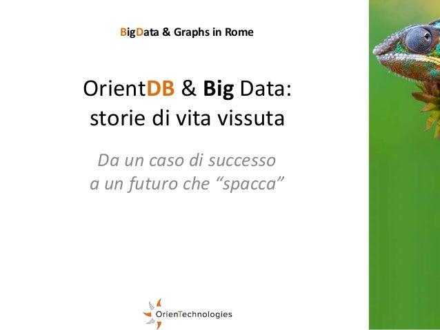 "OrientDB & Big Data: storie di vita vissuta Da un caso di successo a un futuro che ""spacca"" BigData & Graphs in Rome"