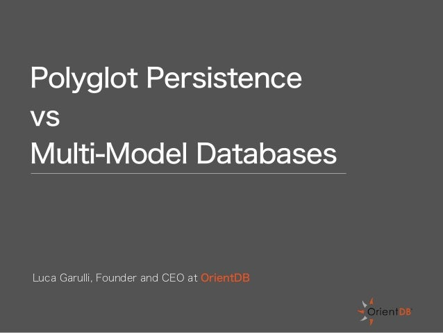 Polyglot Persistence vs Multi-Model Databases Luca Garulli, Founder and CEO at OrientDB