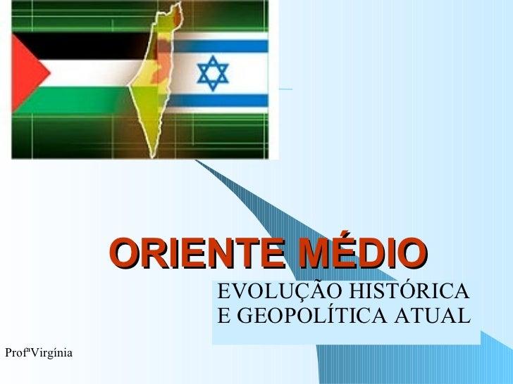 ORIENTE MÉDIO EVOLUÇÃO HISTÓRICA  E GEOPOLÍTICA ATUAL ProfªVirgínia