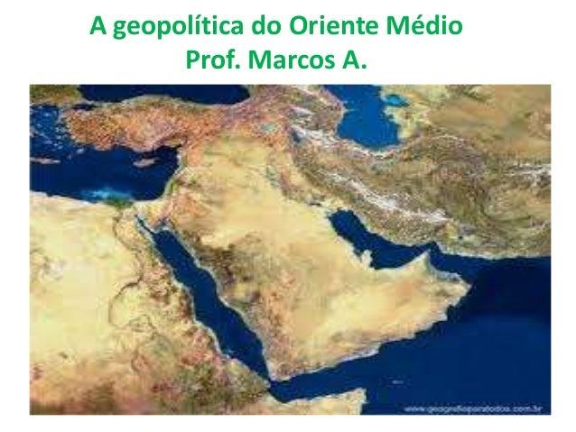 A geopolítica do Oriente Médio  Prof. Marcos A.