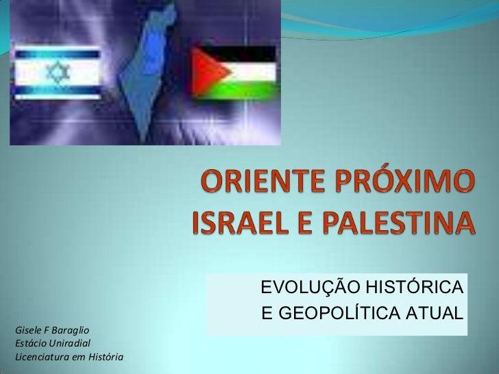 ORIENTE PRÓXIMOISRAEL E PALESTINA<br />EVOLUÇÃO HISTÓRICA <br />E GEOPOLÍTICA ATUAL<br />Gisele F Baraglio<br />Estácio Un...