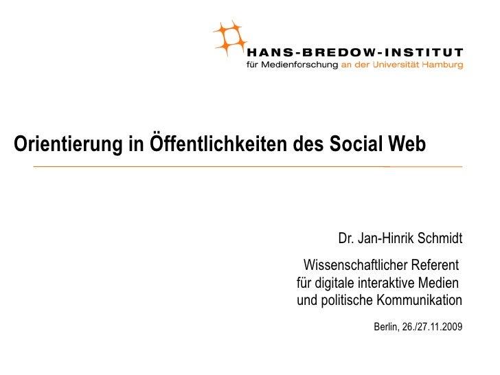 Orientierung in Öffentlichkeiten des Social Web <ul><ul><li>Dr. Jan-Hinrik Schmidt </li></ul></ul><ul><ul><li>Wissenschaft...
