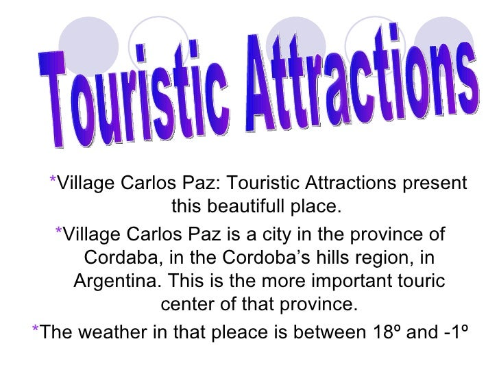 *Village Carlos Paz: Touristic Attractions present                 this beautifull place.   *Village Carlos Paz is a city ...