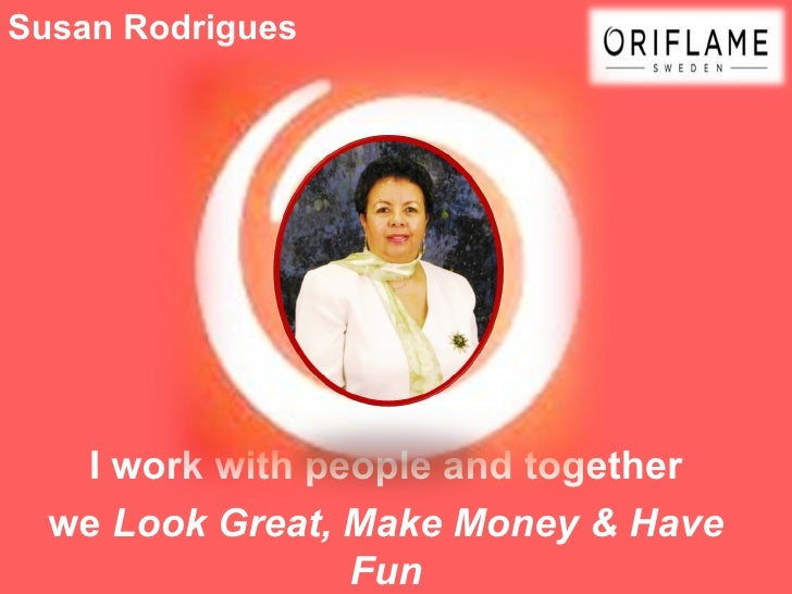 Susan Rodrigues   I work with people and together  we Look Great, Make Money & Have                 Fun
