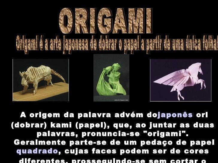 Origami é a arte japonesa de dobrar o papel a partir de uma única folha! ORIGAMI A origem da palavra advém do  japonês  or...