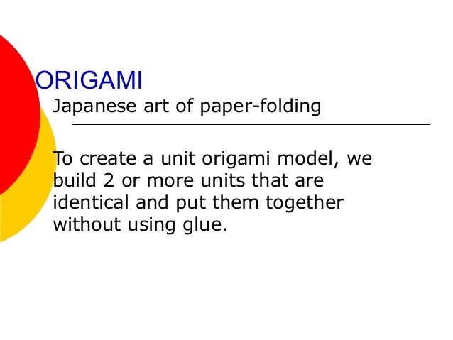 ORIGAMI Japanese art of paper-folding To create a unit origami model, we build 2 or more units that are identical and put ...