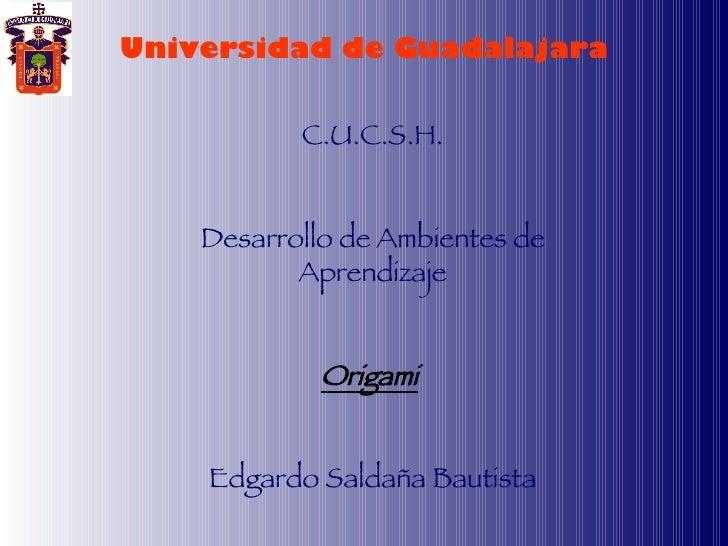 Universidad de Guadalajara C.U.C.S.H. Desarrollo de Ambientes de Aprendizaje Origami   Edgardo Saldaña Bautista