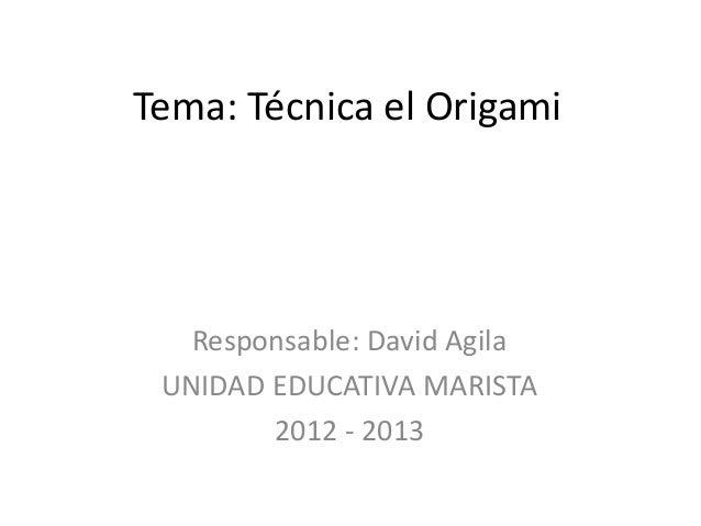 Tema: Técnica el Origami   Responsable: David Agila UNIDAD EDUCATIVA MARISTA        2012 - 2013