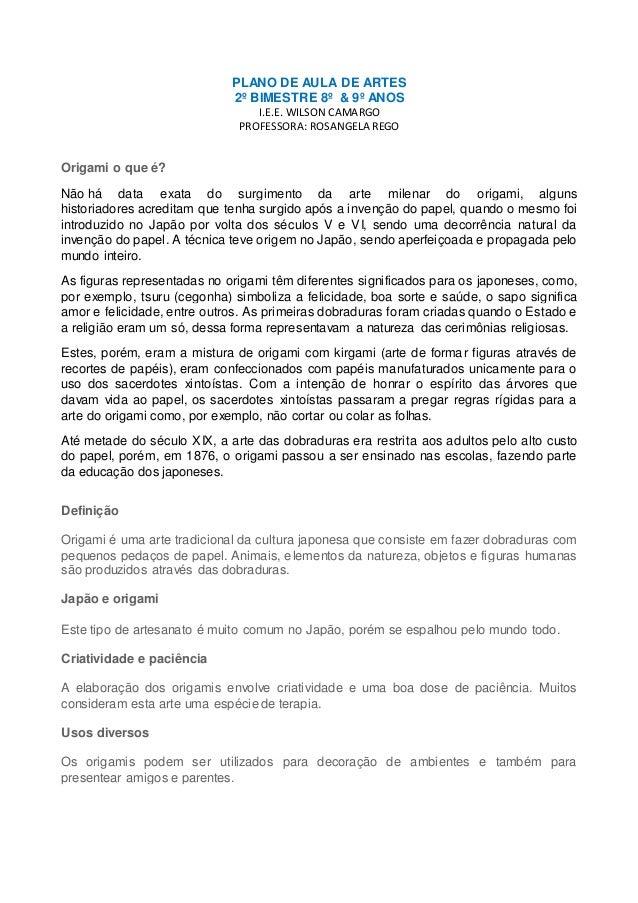 PLANO DE AULA DE ARTES 2º BIMESTRE 8º & 9º ANOS I.E.E. WILSON CAMARGO PROFESSORA: ROSANGELA REGO Origami o que é? Não há d...