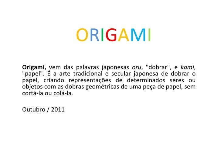 """O R I G A M I Origami,  vem das palavras japonesas  oru , """"dobrar"""", e  kami , """"papel"""". É a arte tradic..."""