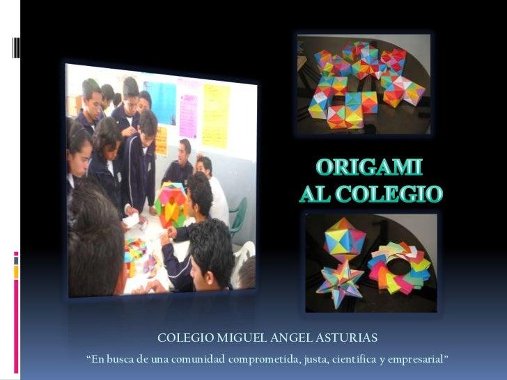 """ORIGAMI<br /> AL COLEGIO<br />COLEGIO MIGUEL ANGEL ASTURIAS<br />""""En busca de una comunidad comprometida, justa, científic..."""