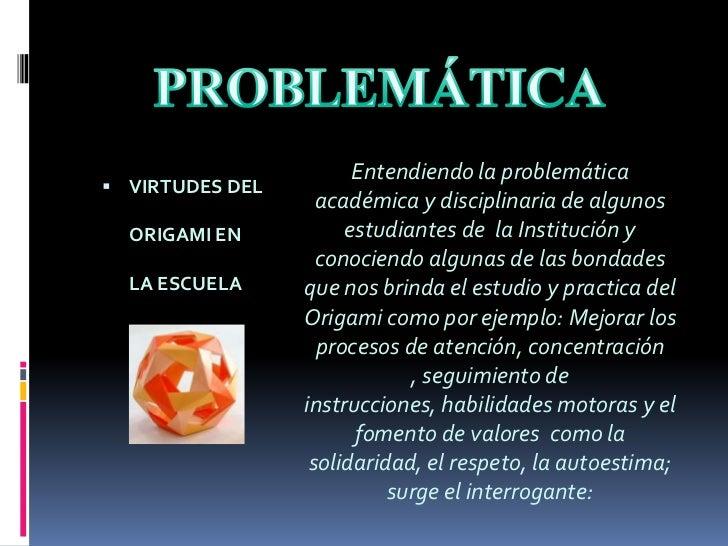 PROBLEMÁTICA<br />VIRTUDES DEL ORIGAMI EN LA ESCUELA<br />Entendiendo la problemática académica y disciplinaria de algunos...
