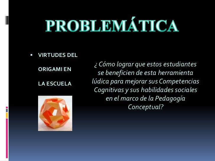 PROBLEMÁTICA<br />VIRTUDES DEL ORIGAMI EN LA ESCUELA<br />¿ Cómo lograr que estos estudiantes  se beneficien de esta herra...