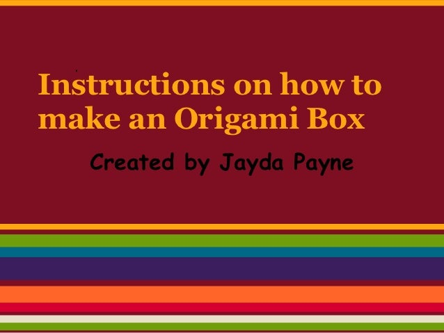 Instructions on how tomake an Origami Box   Created by Jayda Payne