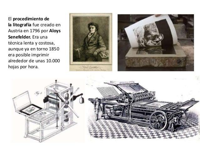 El procedimiento de la litografía fue creado en Austria en 1796 por Aloys Senefelder. Era una técnica lenta y costosa, aun...