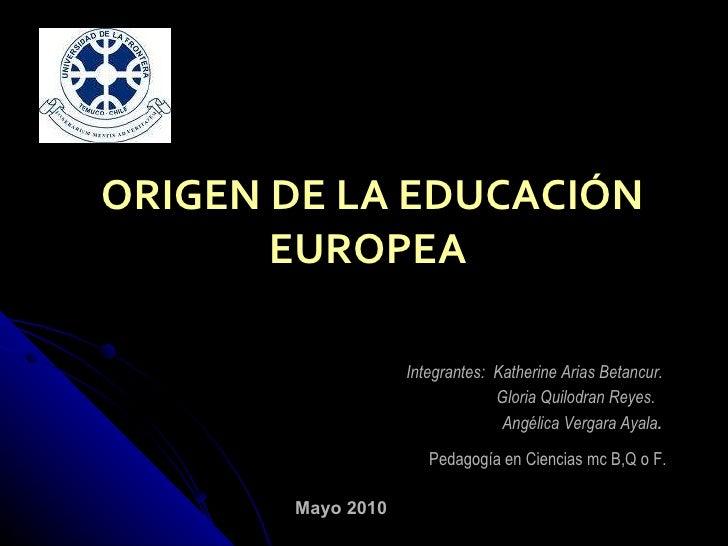 ORIGEN DE LA EDUCACIÓN EUROPEA  Integrantes:  Katherine Arias Betancur. Gloria Quilodran Reyes. Angélica Vergara Ayala . M...