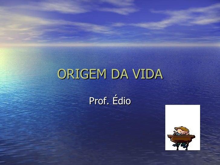 ORIGEM DA VIDA Prof. Édio