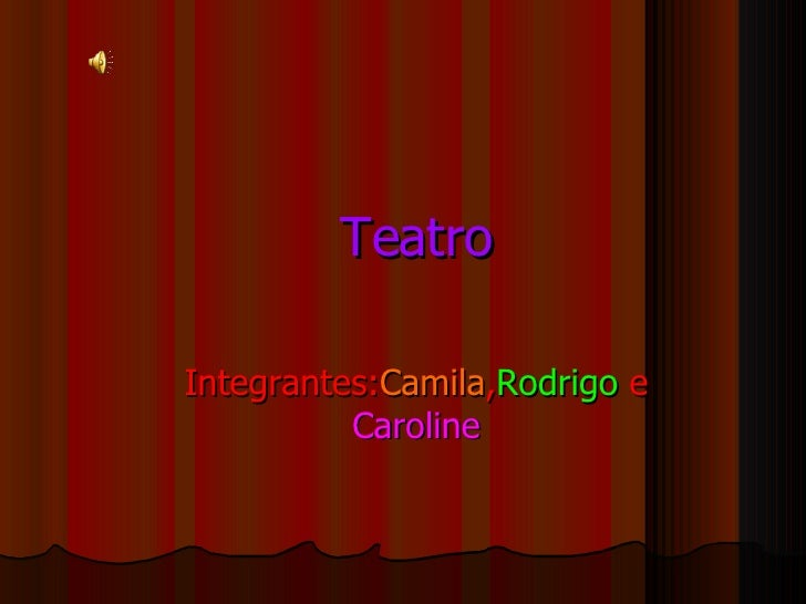 Teatro Integrantes: Camila , Rodrigo  e  Caroline