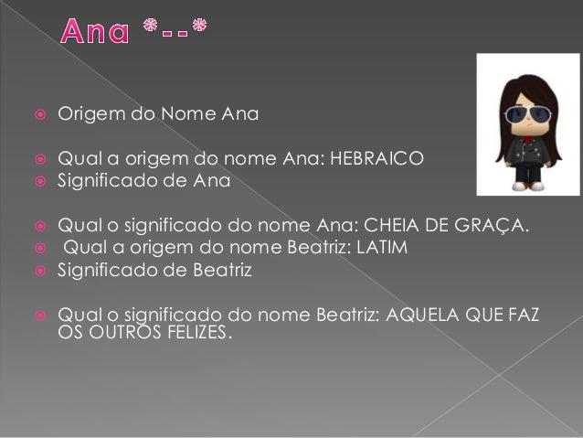  Origem do Nome Ana  Qual a origem do nome Ana: HEBRAICO  Significado de Ana  Qual o significado do nome Ana: CHEIA DE...