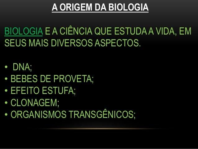 A ORIGEM DA BIOLOGIABIOLOGIA E A CIÊNCIA QUE ESTUDA A VIDA, EMSEUS MAIS DIVERSOS ASPECTOS.• DNA;• BEBES DE PROVETA;• EFEIT...